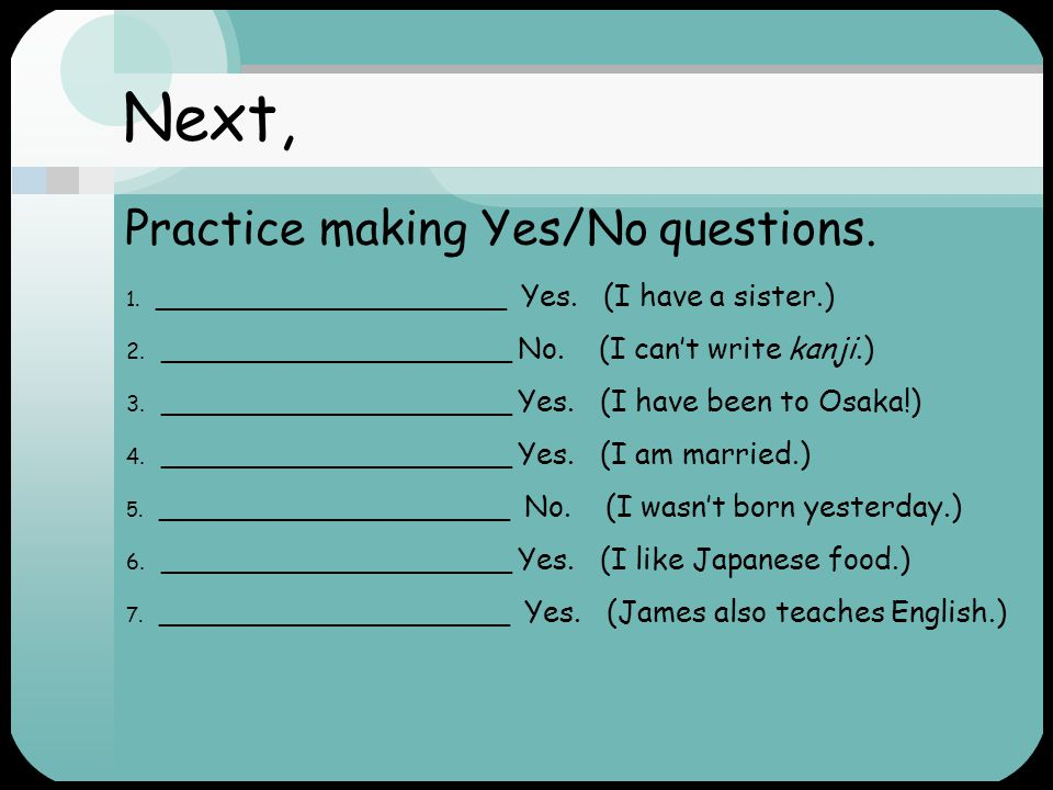 Next, Practice making Yes/No questions.