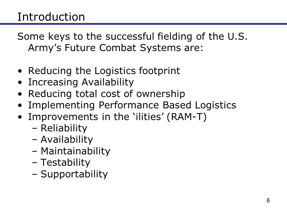 Introduction Some keys to the successful fielding of the U.S. Army's Future Combat Systems are: Reducing the Logistics footprint.