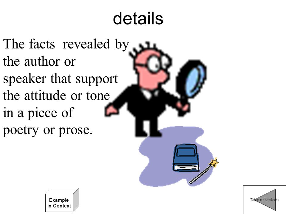 details The facts revealed by the author or speaker that support the attitude or tone in a piece of poetry or prose.