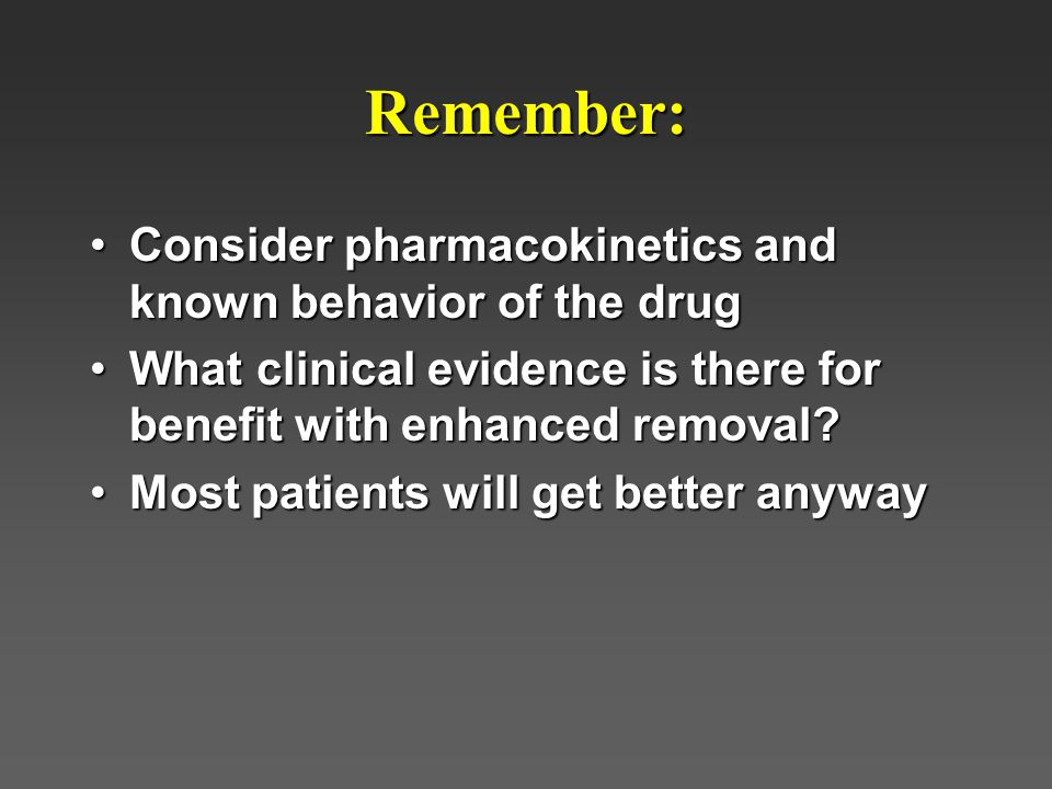 Remember: Consider pharmacokinetics and known behavior of the drug