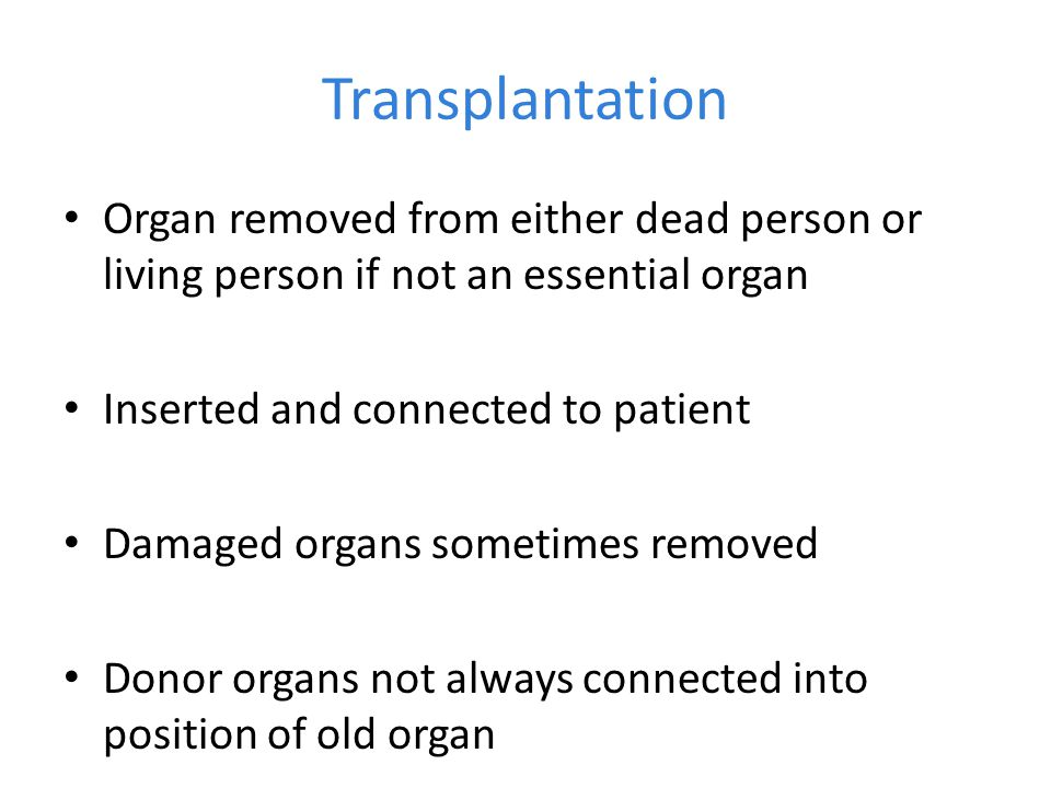 Transplantation Organ removed from either dead person or living person if not an essential organ. Inserted and connected to patient.