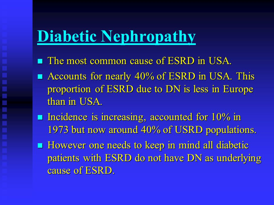 Diabetic Nephropathy The most common cause of ESRD in USA.