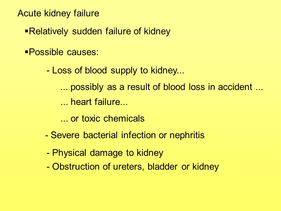 Acute kidney failure Relatively sudden failure of kidney. Possible causes: - Loss of blood supply to kidney...