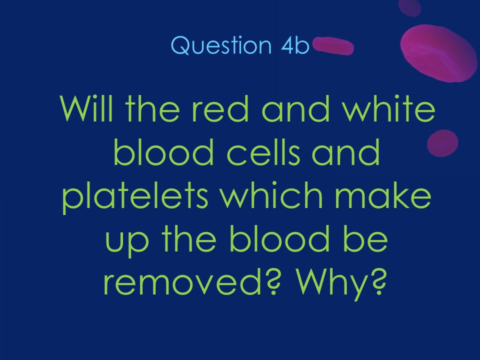 Question 4b Will the red and white blood cells and platelets which make up the blood be removed.