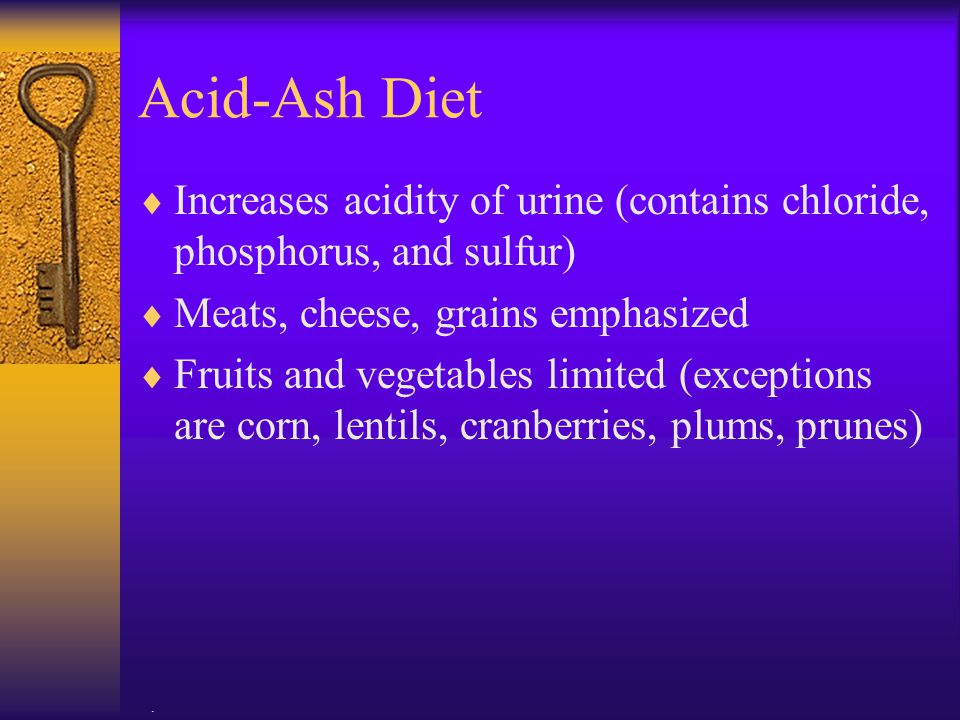 Acid-Ash Diet Increases acidity of urine (contains chloride, phosphorus, and sulfur) Meats, cheese, grains emphasized.