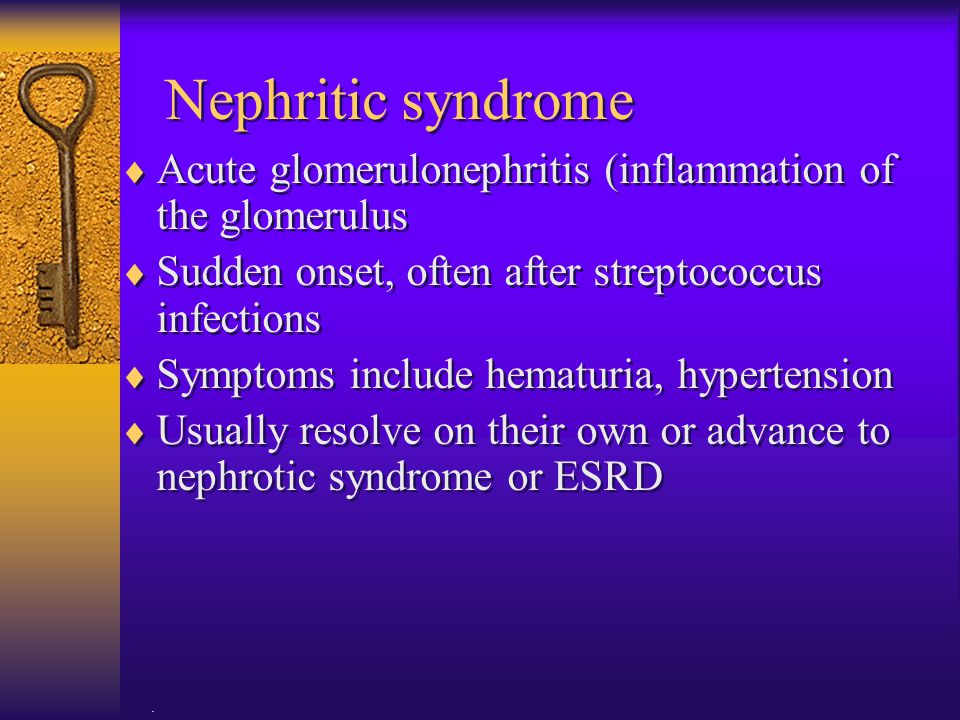 Nephritic syndrome Acute glomerulonephritis (inflammation of the glomerulus. Sudden onset, often after streptococcus infections.