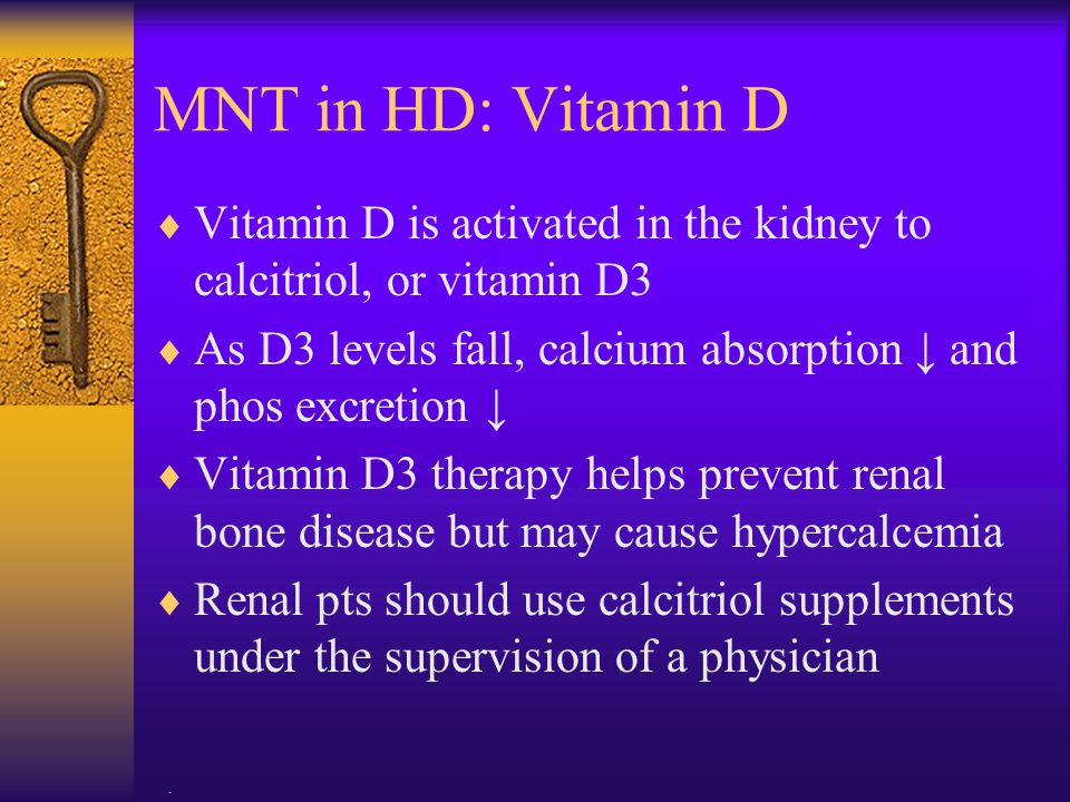 MNT in HD: Vitamin D Vitamin D is activated in the kidney to calcitriol, or vitamin D3. As D3 levels fall, calcium absorption ↓ and phos excretion ↓
