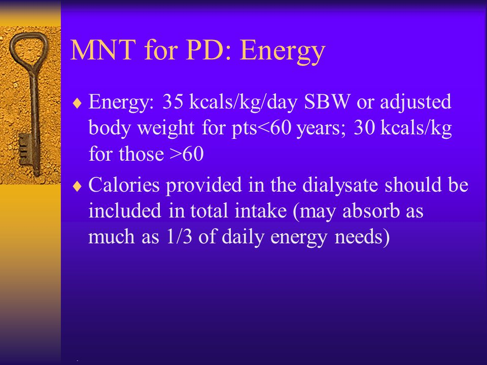 MNT for PD: Energy Energy: 35 kcals/kg/day SBW or adjusted body weight for pts<60 years; 30 kcals/kg for those >60.