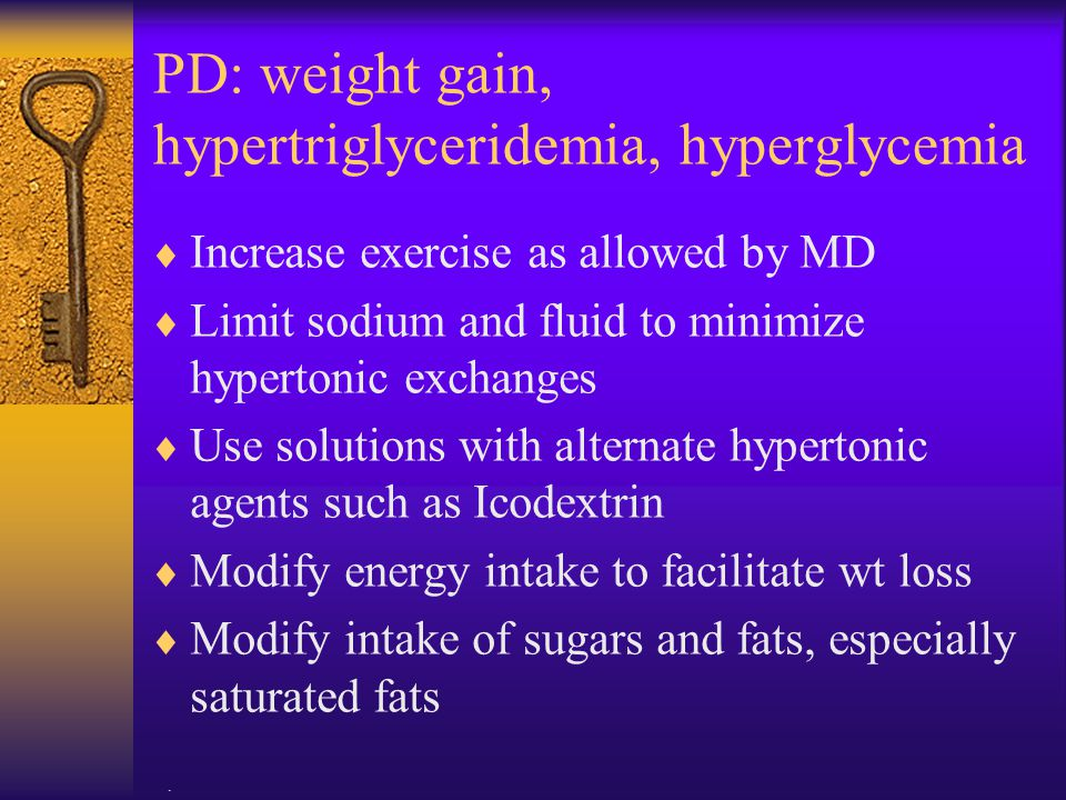 PD: weight gain, hypertriglyceridemia, hyperglycemia