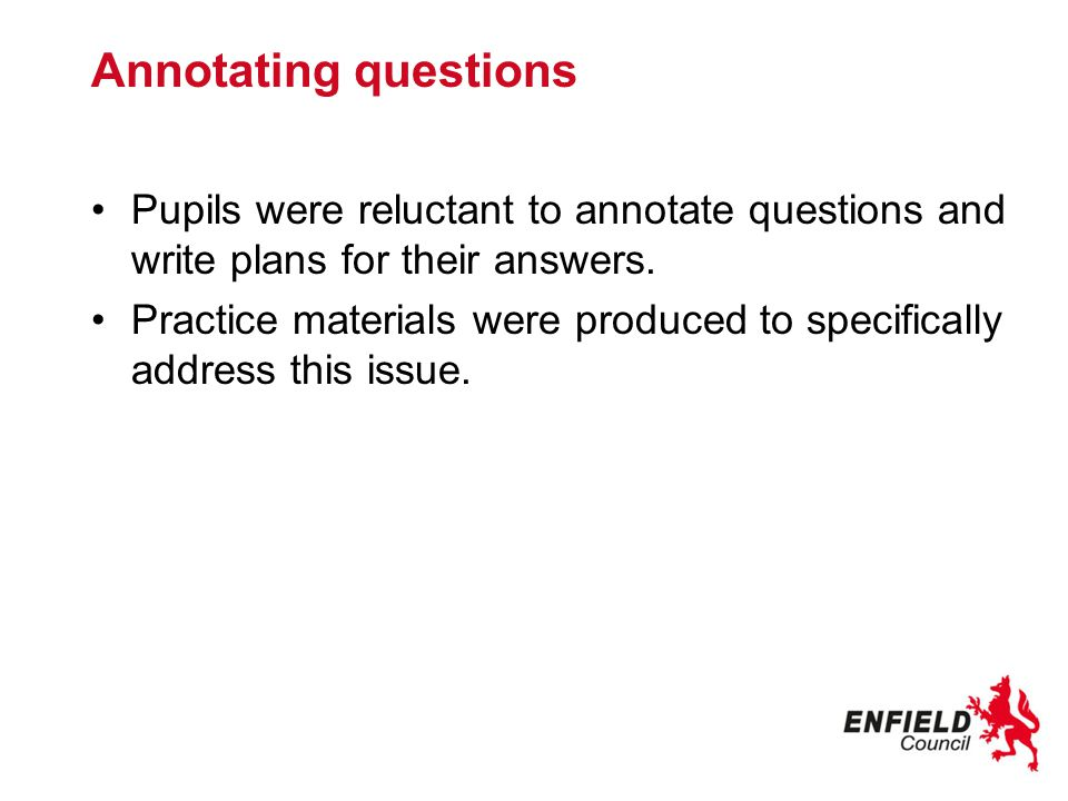 Annotating questions Pupils were reluctant to annotate questions and write plans for their answers.