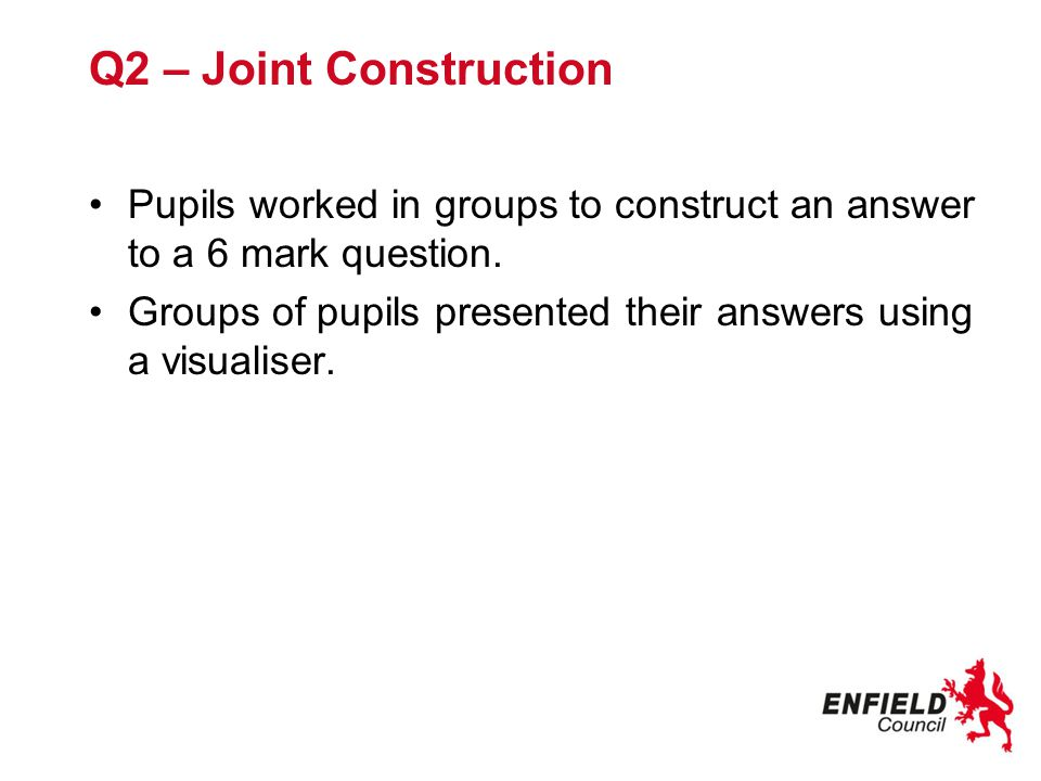 Q2 – Joint Construction Pupils worked in groups to construct an answer to a 6 mark question.
