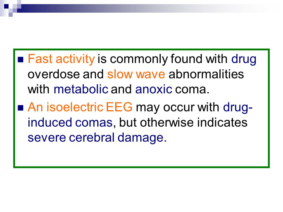 Fast activity is commonly found with drug overdose and slow wave abnormalities with metabolic and anoxic coma.