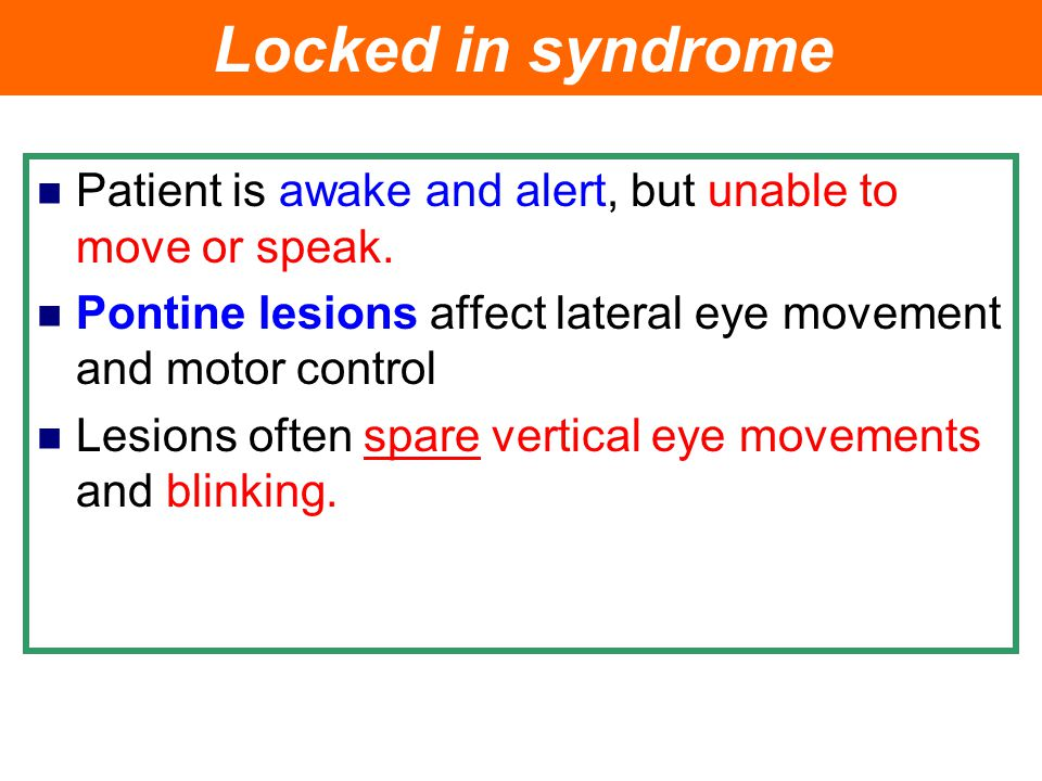 Locked in syndrome Patient is awake and alert, but unable to move or speak. Pontine lesions affect lateral eye movement and motor control.