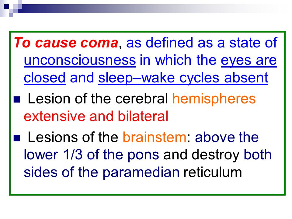 To cause coma, as defined as a state of unconsciousness in which the eyes are closed and sleep–wake cycles absent