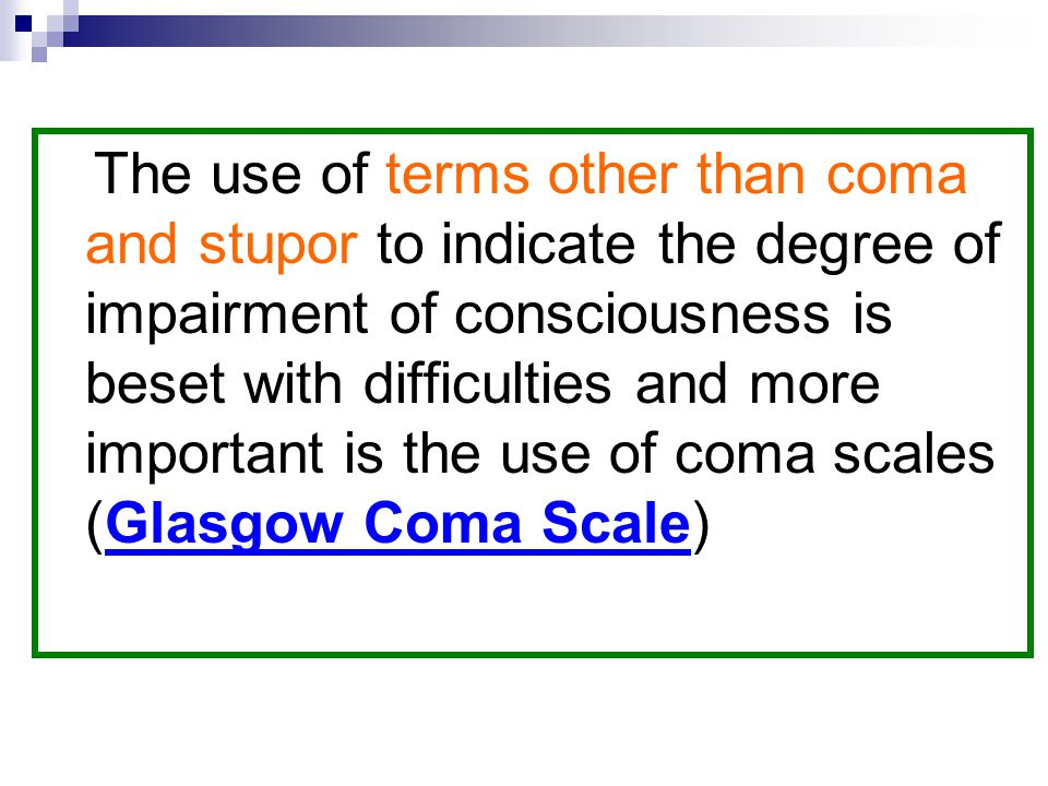 The use of terms other than coma and stupor to indicate the degree of impairment of consciousness is beset with difficulties and more important is the use of coma scales (Glasgow Coma Scale)