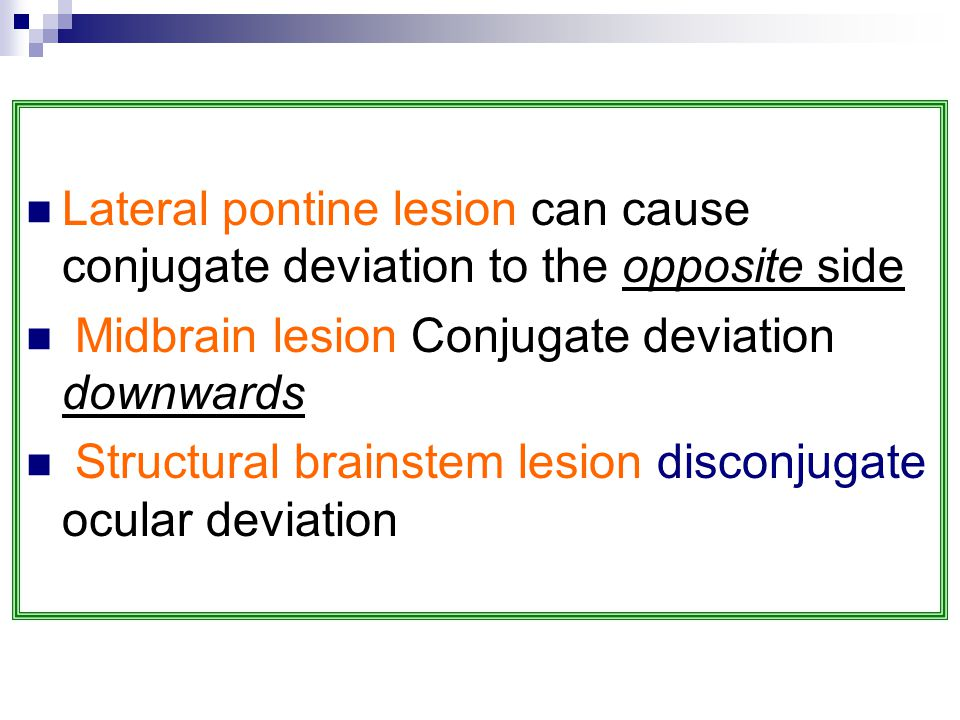 Lateral pontine lesion can cause conjugate deviation to the opposite side