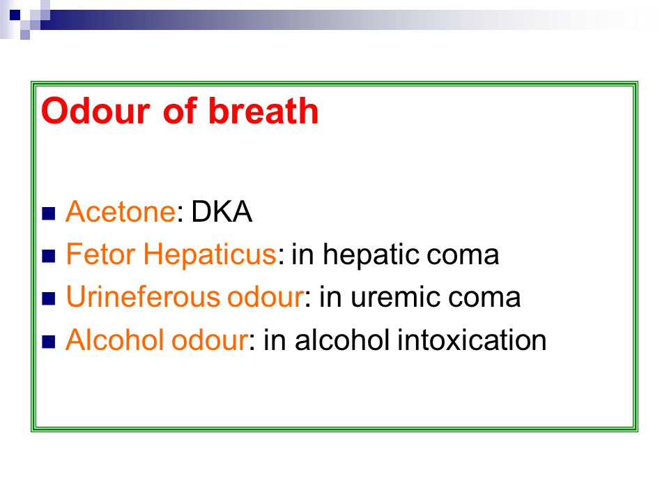 Odour of breath Acetone: DKA Fetor Hepaticus: in hepatic coma