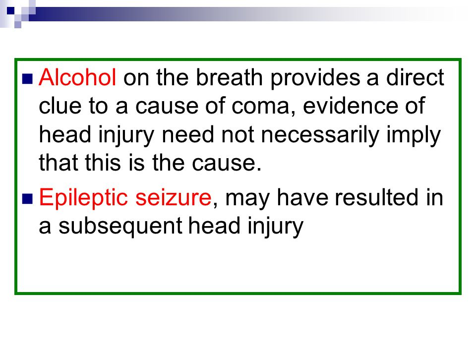 Alcohol on the breath provides a direct clue to a cause of coma, evidence of head injury need not necessarily imply that this is the cause.