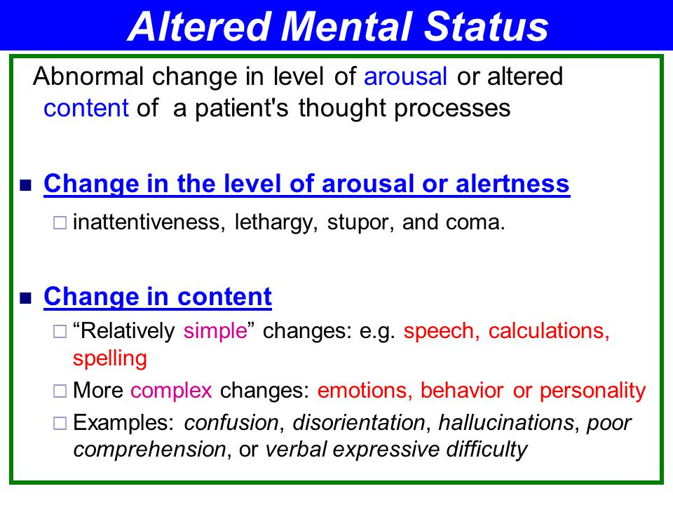 Altered Mental Status Abnormal change in level of arousal or altered content of a patient s thought processes.