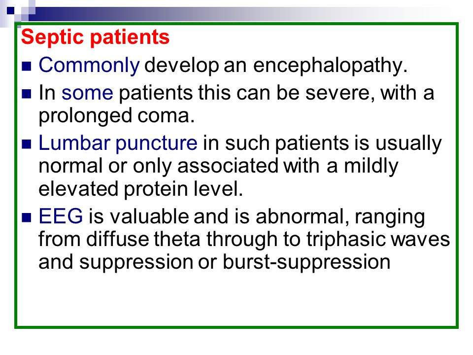 Septic patients Commonly develop an encephalopathy. In some patients this can be severe, with a prolonged coma.