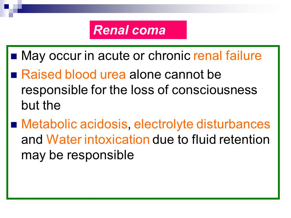 Renal coma May occur in acute or chronic renal failure. Raised blood urea alone cannot be responsible for the loss of consciousness but the.