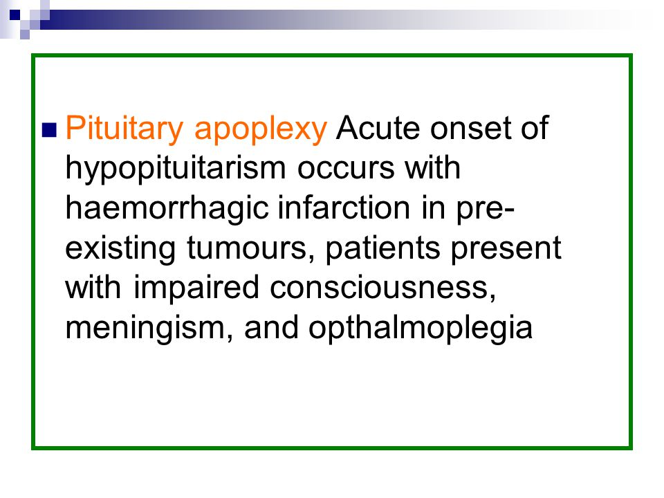 Pituitary apoplexy Acute onset of hypopituitarism occurs with haemorrhagic infarction in pre-existing tumours, patients present with impaired consciousness, meningism, and opthalmoplegia