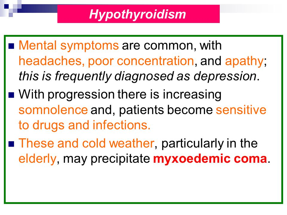Hypothyroidism Mental symptoms are common, with headaches, poor concentration, and apathy; this is frequently diagnosed as depression.