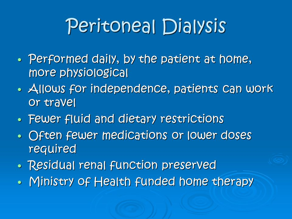 Peritoneal Dialysis Performed daily, by the patient at home, more physiological. Allows for independence, patients can work or travel.