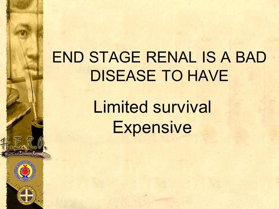 END STAGE RENAL IS A BAD DISEASE TO HAVE