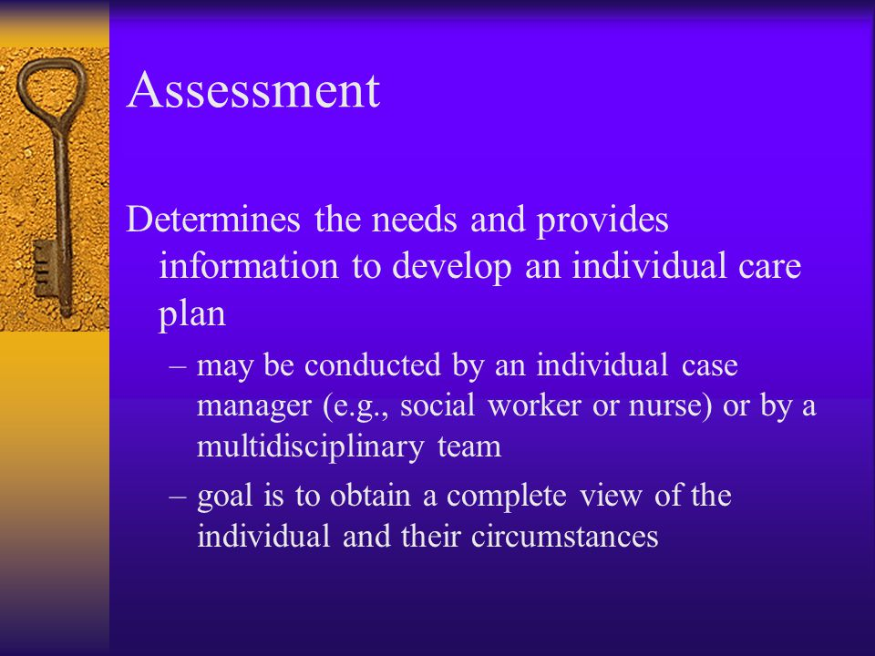 Assessment Determines the needs and provides information to develop an individual care plan.