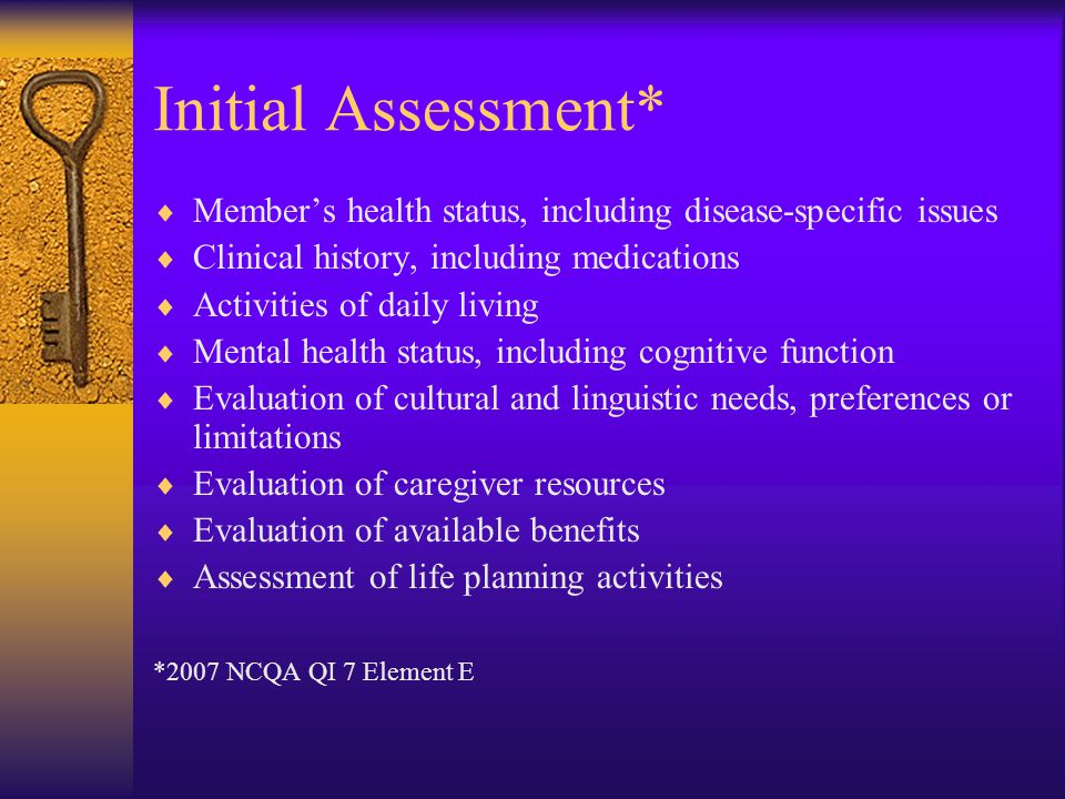 Initial Assessment* Member's health status, including disease-specific issues. Clinical history, including medications.