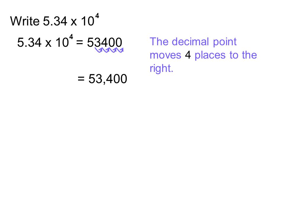 4 Write 5.34 x 10 4 5.34 x 10 = 53400 = 53,400 The decimal point moves 4 places to the right.