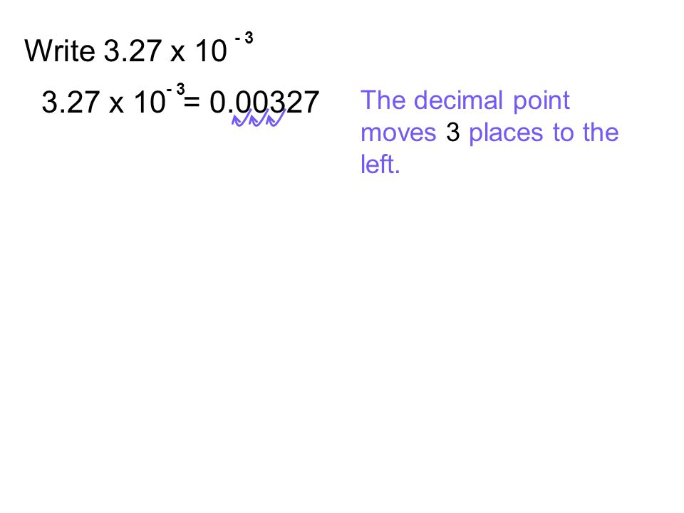 - 3 Write 3.27 x 10 - 3 3.27 x 10 = 0.00327 The decimal point moves 3 places to the left.