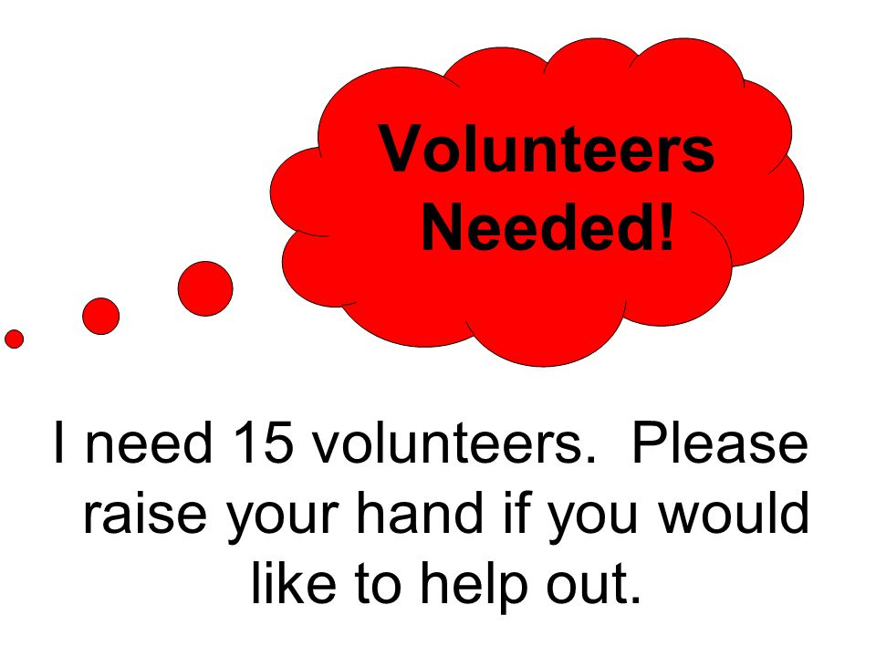 Volunteers Needed! I need 15 volunteers. Please raise your hand if you would like to help out.