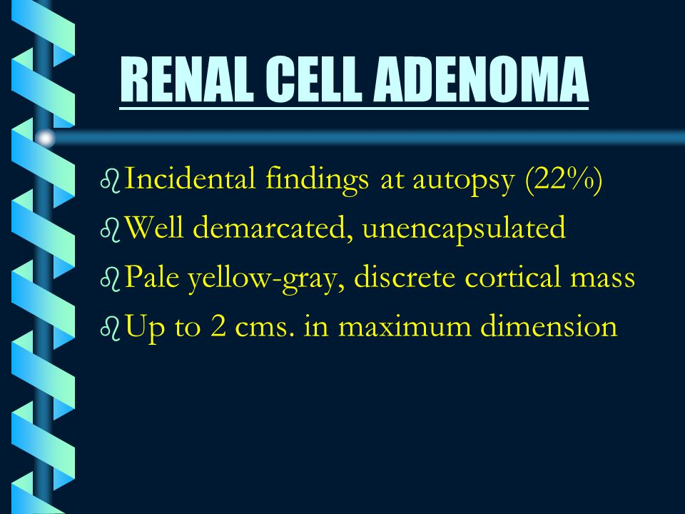 RENAL CELL ADENOMA Incidental findings at autopsy (22%)