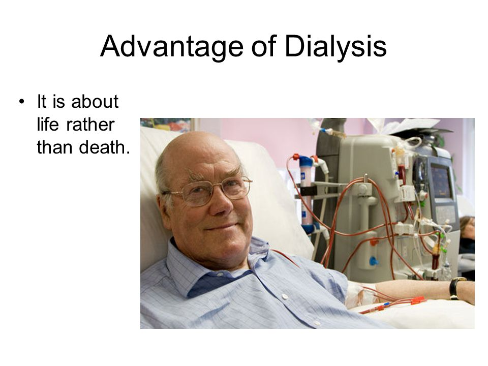 Advantage of Dialysis It is about life rather than death.