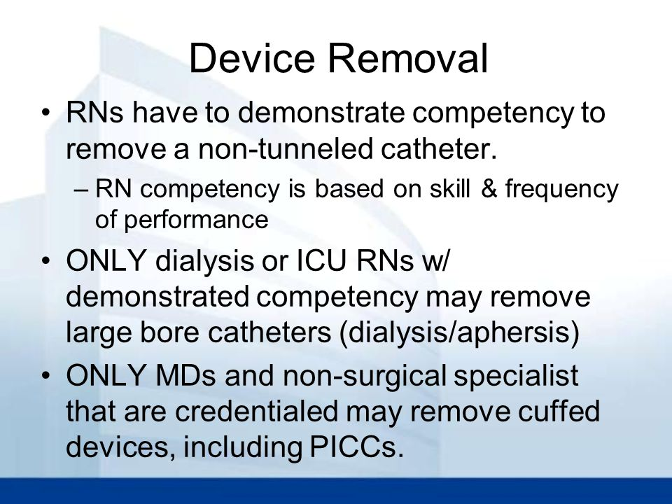 Device Removal RNs have to demonstrate competency to remove a non-tunneled catheter. RN competency is based on skill & frequency of performance.