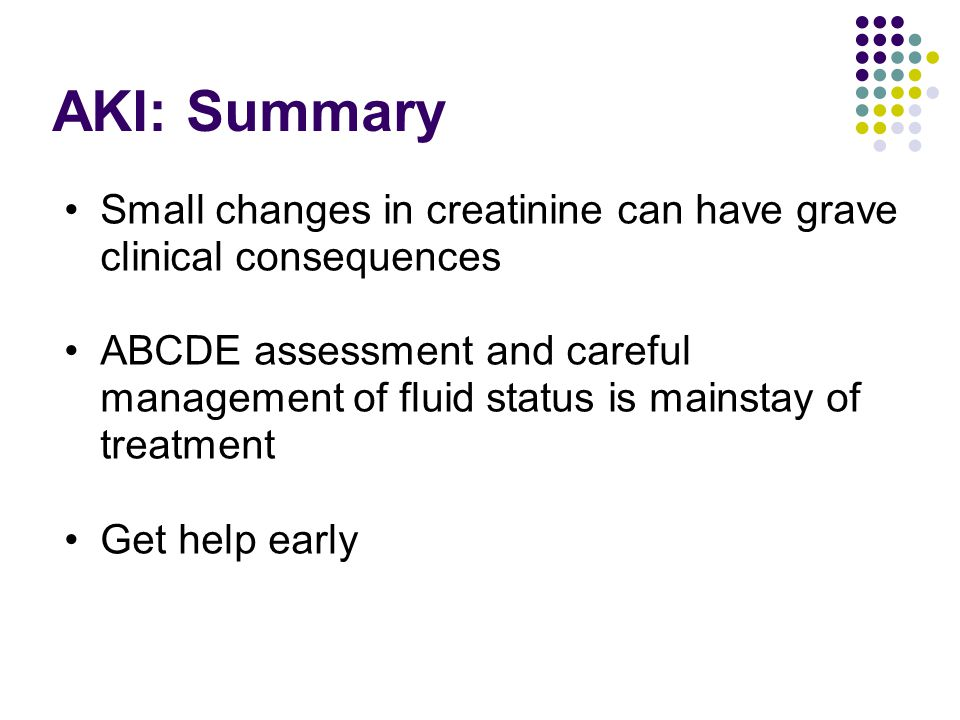 AKI: Summary Small changes in creatinine can have grave clinical consequences.