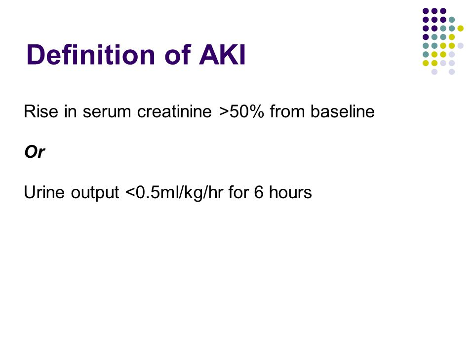 Definition of AKI Rise in serum creatinine >50% from baseline Or