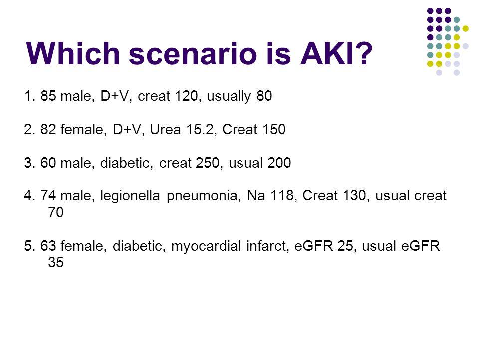 Which scenario is AKI 1. 85 male, D+V, creat 120, usually 80