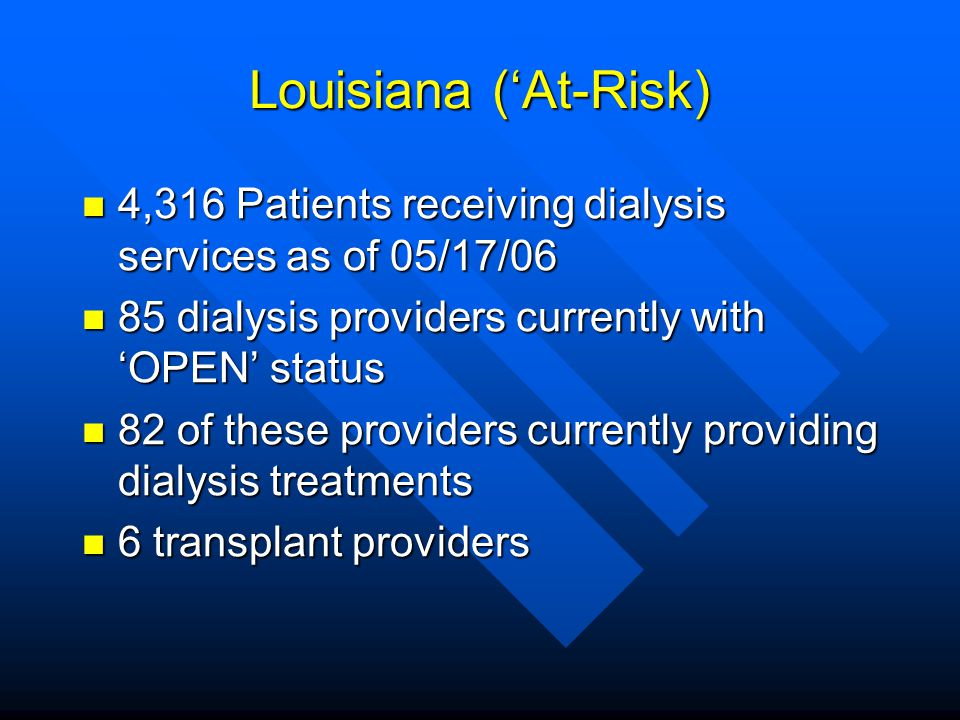 Louisiana ('At-Risk) 4,316 Patients receiving dialysis services as of 05/17/06. 85 dialysis providers currently with 'OPEN' status.