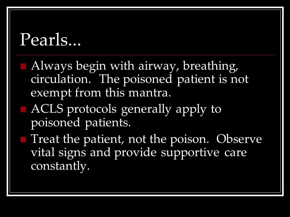 Pearls... Always begin with airway, breathing, circulation. The poisoned patient is not exempt from this mantra.