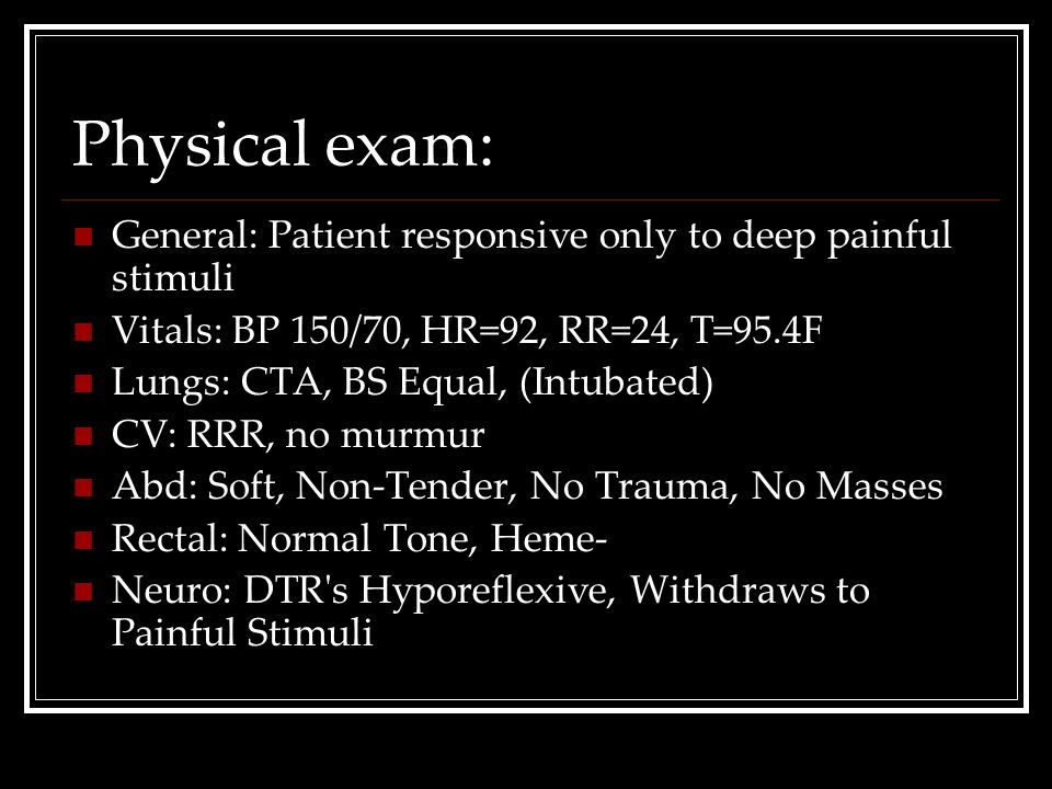 Physical exam: General: Patient responsive only to deep painful stimuli. Vitals: BP 150/70, HR=92, RR=24, T=95.4F.