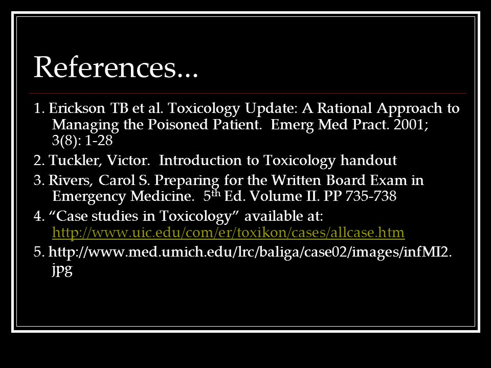 References... 1. Erickson TB et al. Toxicology Update: A Rational Approach to Managing the Poisoned Patient. Emerg Med Pract. 2001; 3(8): 1-28.