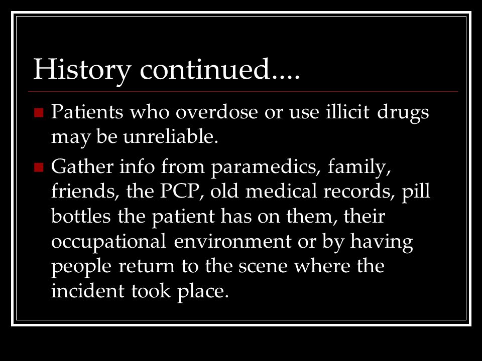 History continued.... Patients who overdose or use illicit drugs may be unreliable.