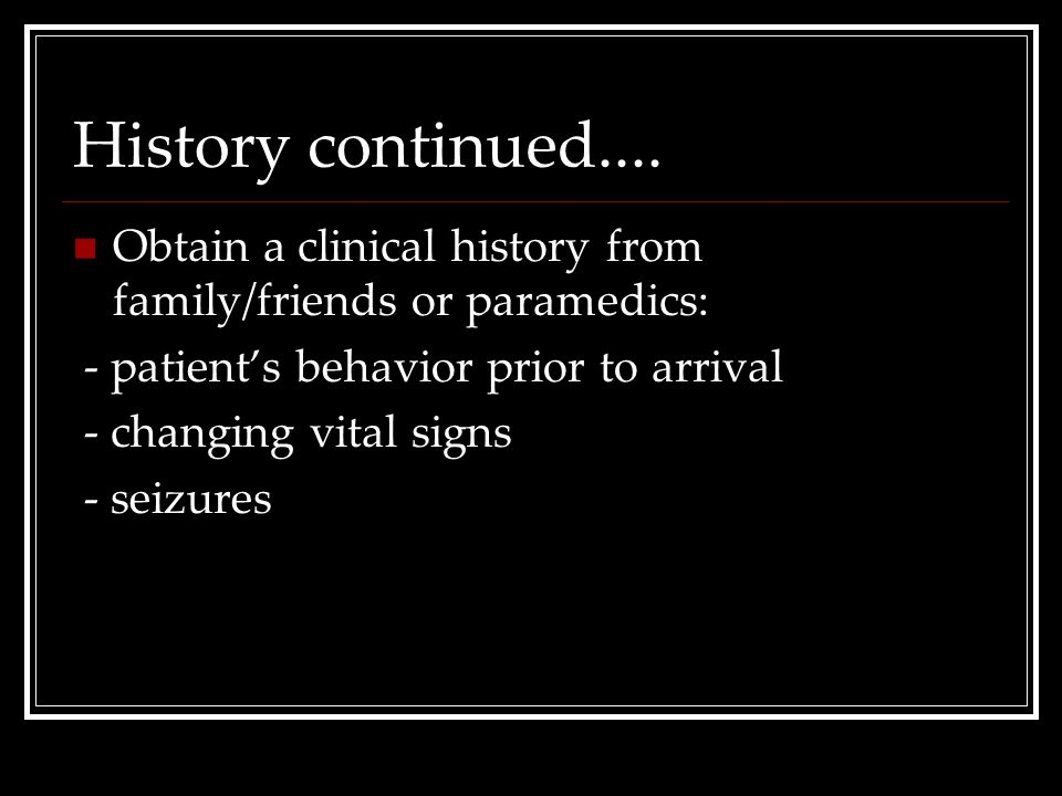 History continued.... Obtain a clinical history from family/friends or paramedics: - patient's behavior prior to arrival.