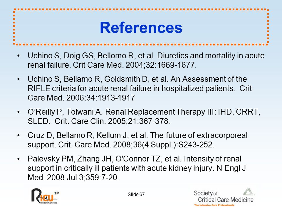 References Uchino S, Doig GS, Bellomo R, et al. Diuretics and mortality in acute renal failure. Crit Care Med. 2004;32:1669-1677.
