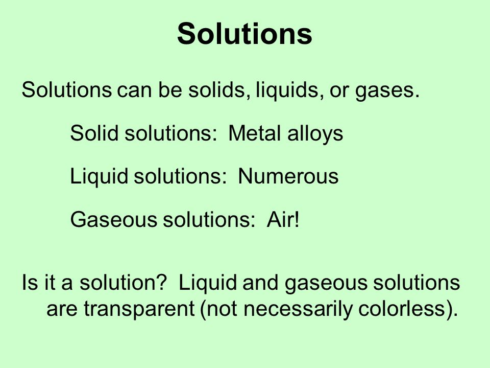 Solutions Solutions can be solids, liquids, or gases.