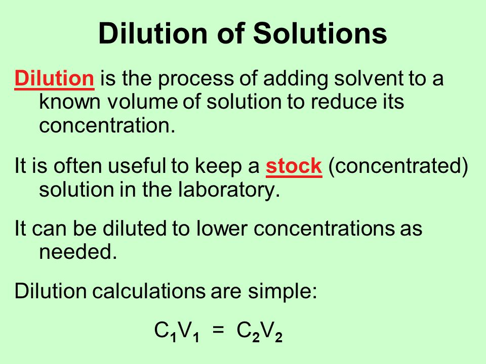 Dilution of Solutions Dilution is the process of adding solvent to a known volume of solution to reduce its concentration.