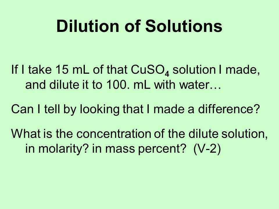 Dilution of Solutions If I take 15 mL of that CuSO4 solution I made, and dilute it to 100. mL with water…